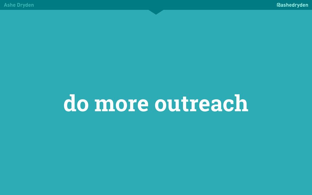 Ashe Dryden @ashedryden do more outreach