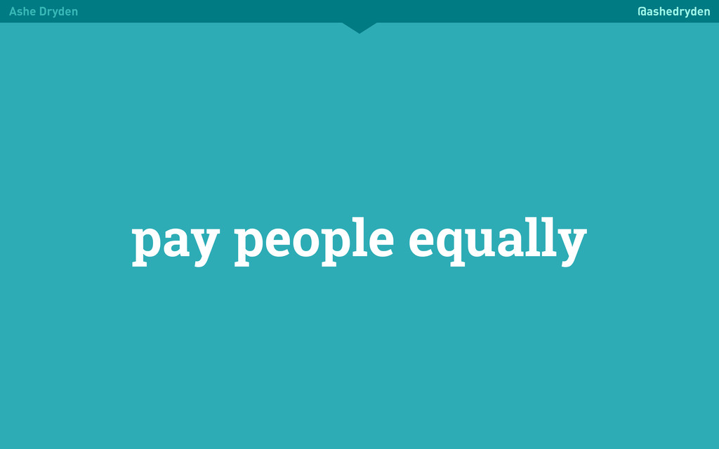 Ashe Dryden @ashedryden pay people equally