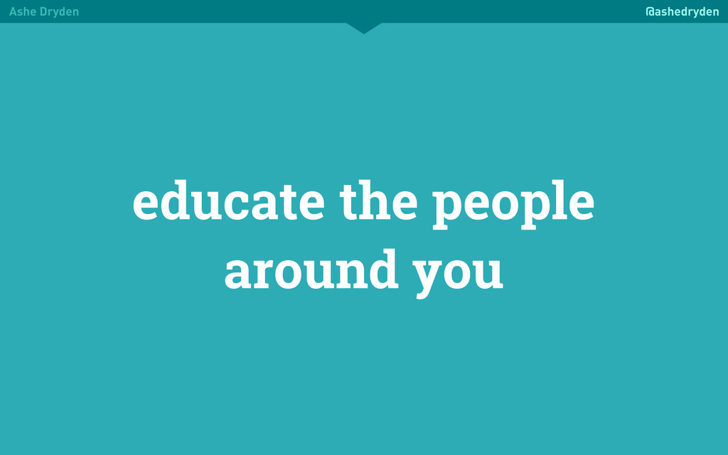 Ashe Dryden @ashedryden educate the people arou...