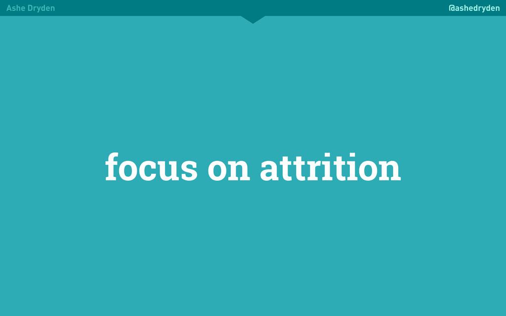 Ashe Dryden @ashedryden focus on attrition