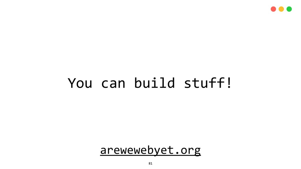 arewewebyet.org You can build stuff! 81