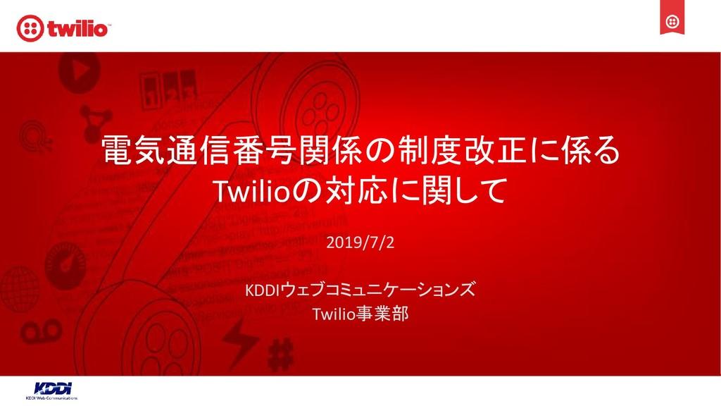 電気通信番号関係の制度改正に係る Twilioの対応に関して 2019/7/2 KDDIウェブ...