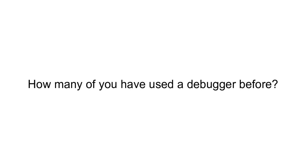 How many of you have used a debugger before?