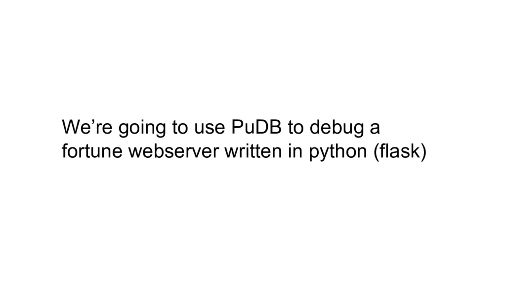 We're going to use PuDB to debug a fortune webs...