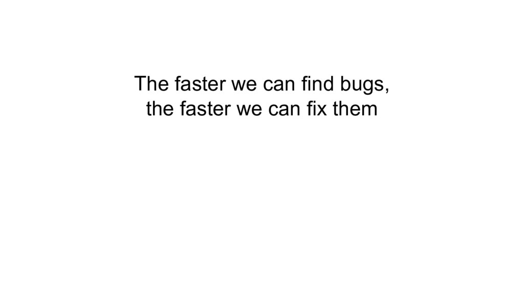 The faster we can find bugs, the faster we can ...