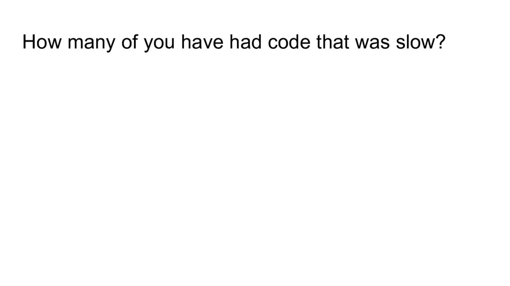 How many of you have had code that was slow?