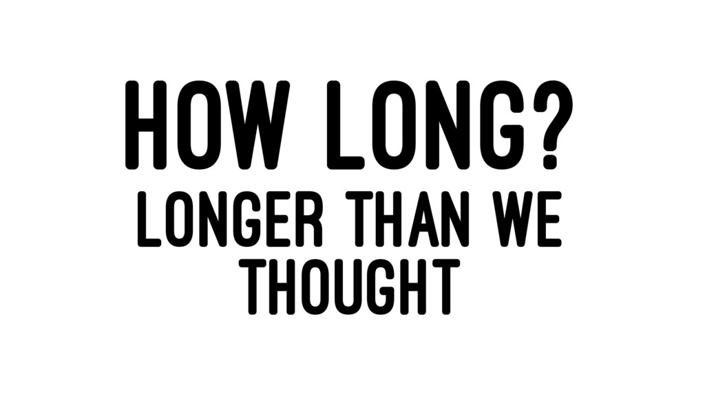 HOW LONG? LONGER THAN WE THOUGHT
