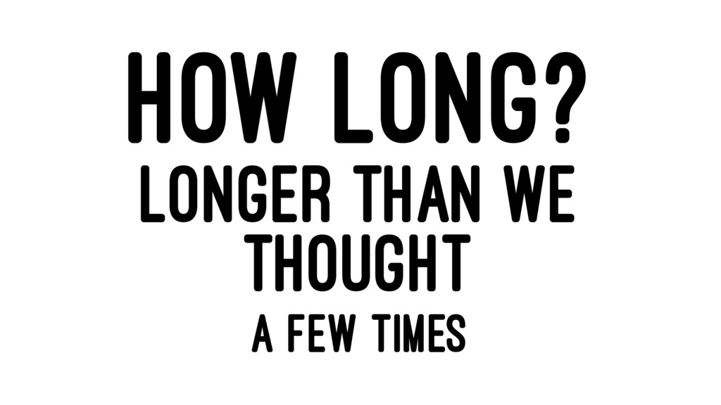 HOW LONG? LONGER THAN WE THOUGHT A FEW TIMES