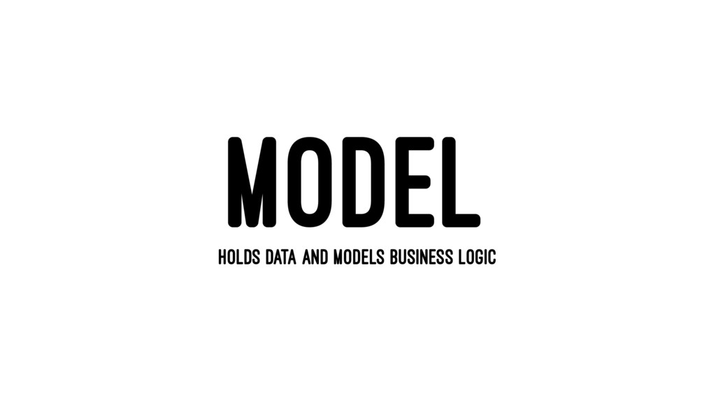MODEL HOLDS DATA AND MODELS BUSINESS LOGIC