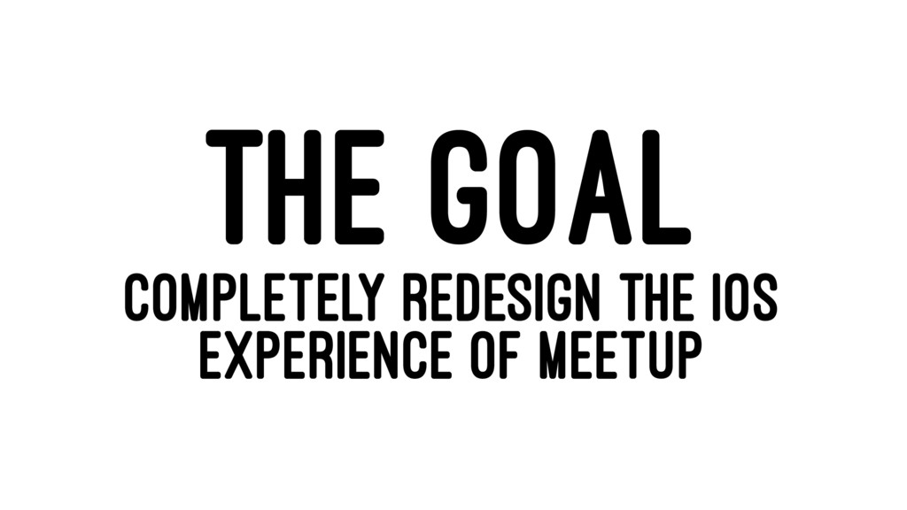 THE GOAL COMPLETELY REDESIGN THE IOS EXPERIENCE...