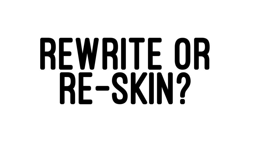 REWRITE OR RE-SKIN?