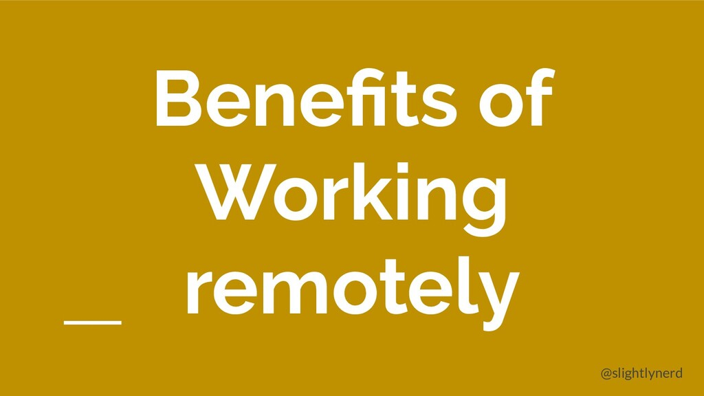 @slightlynerd Benefits of Working remotely