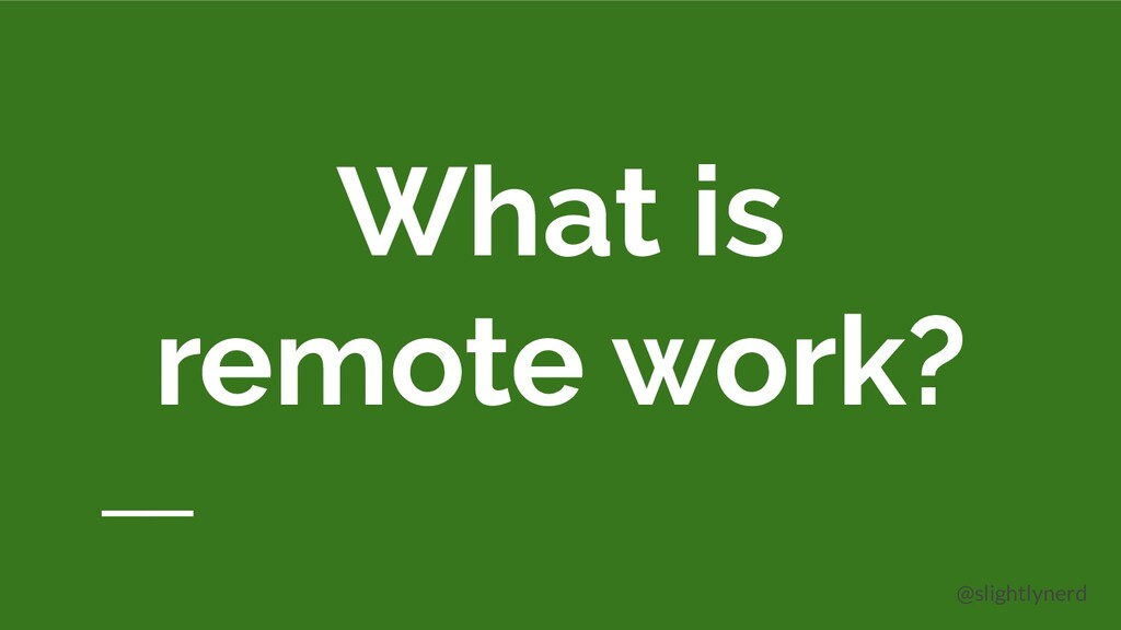 @slightlynerd What is remote work?