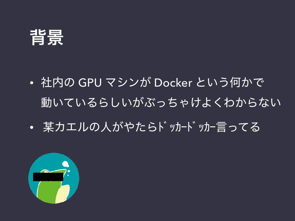 എܠ • ࣾͷ GPU Ϛγϯ͕ Docker ͱ͍͏Կ͔Ͱ ಈ͍͍ͯΔΒ͍͕͠ͿͬͪΌ͚...