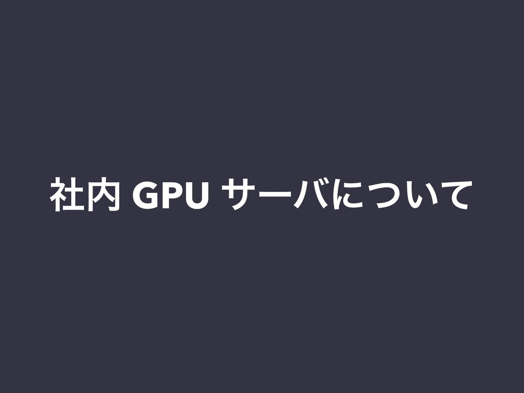 ࣾ GPU αʔόʹ͍ͭͯ