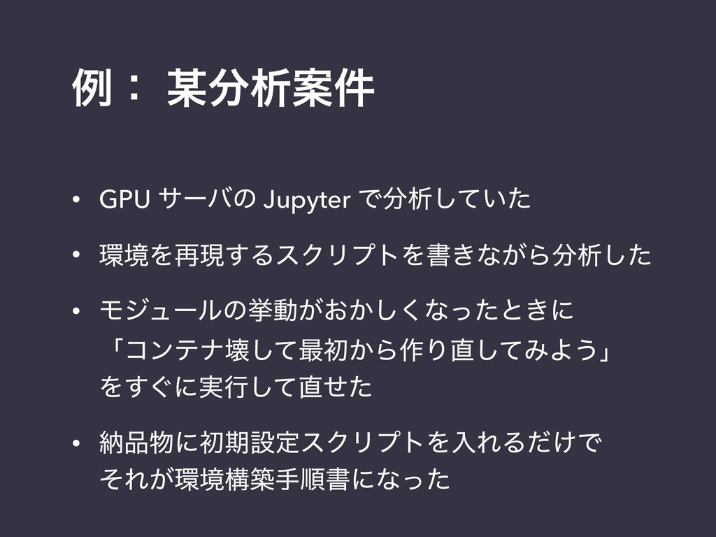 ྫɿ ੳҊ݅ • GPU αʔόͷ Jupyter Ͱੳ͍ͯͨ͠ • ڥΛ࠶ݱ͢ΔεΫ...