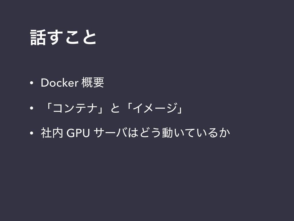 ͢͜ͱ • Docker ֓ཁ • ʮίϯςφʯͱʮΠϝʔδʯ • ࣾ GPU αʔόͲ...
