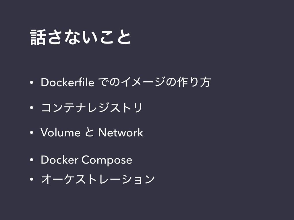 ͞ͳ͍͜ͱ • Dockerfile ͰͷΠϝʔδͷ࡞Γํ • ίϯςφϨδετϦ • Vol...
