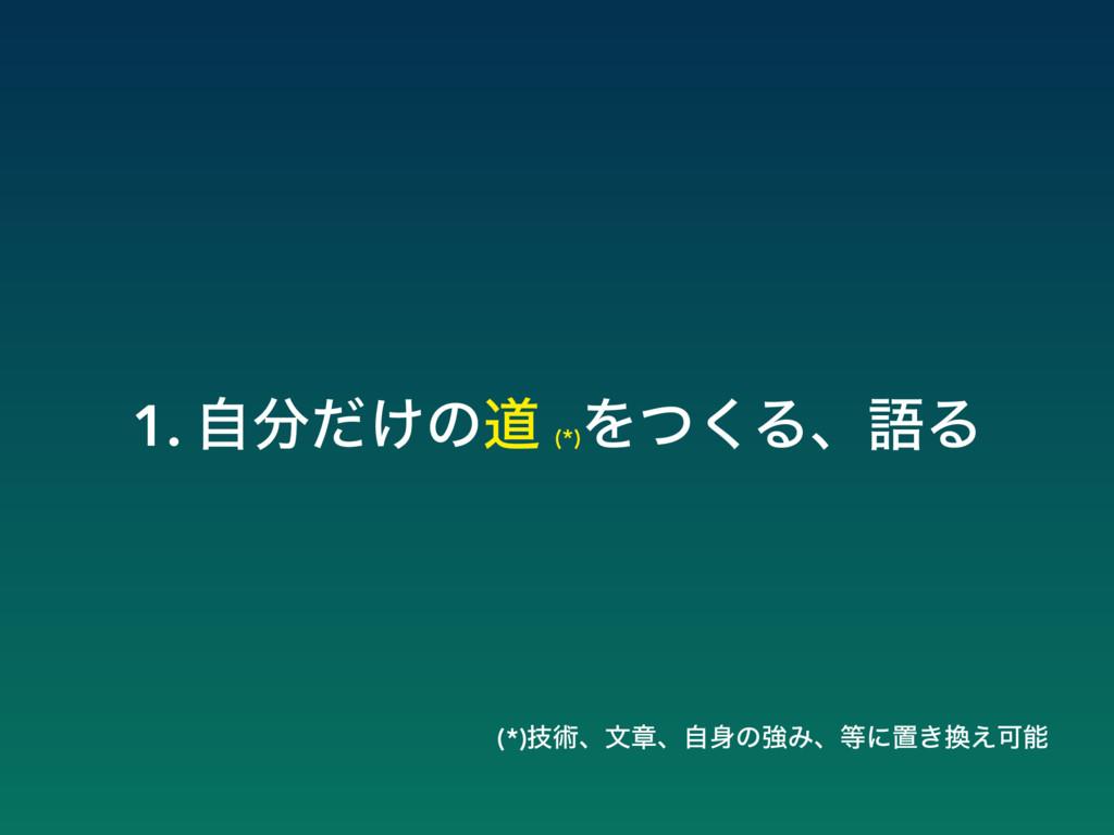 1. ͚ࣗͩͷಓ (*) Λͭ͘ΔɺޠΔ (*)ٕज़ɺจষɺࣗͷڧΈɺʹஔ͖͑Մ