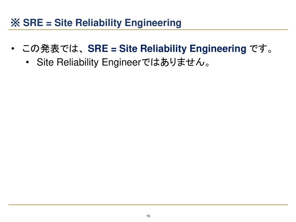 15 ※ SRE = Site Reliability Engineering • この発表で...