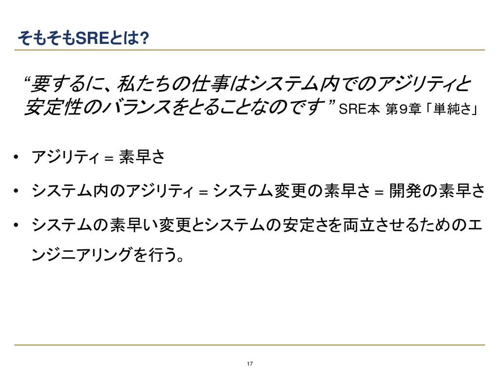 """17 そもそもSREとは? """"要するに、私たちの仕事はシステム内でのアジリティと 安定性のバラ..."""