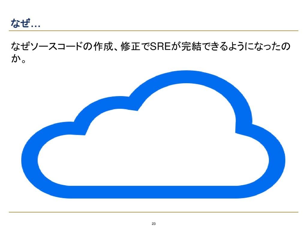 23 なぜ… なぜソースコードの作成、修正でSREが完結できるようになったの か。