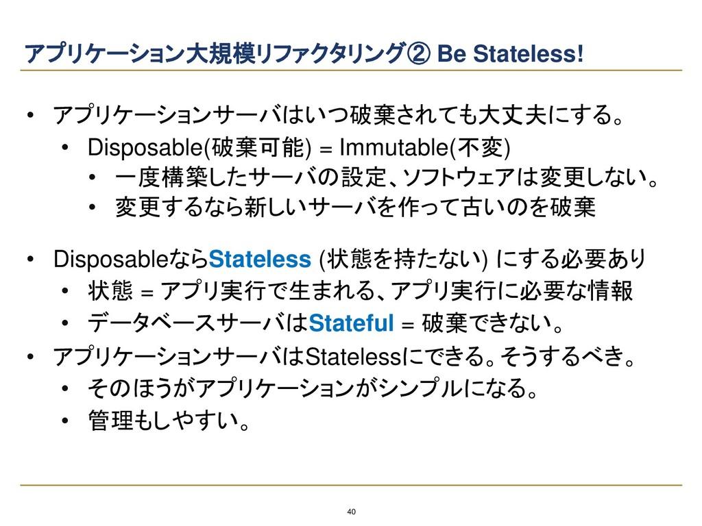 40 アプリケーション大規模リファクタリング② Be Stateless! • アプリケーショ...
