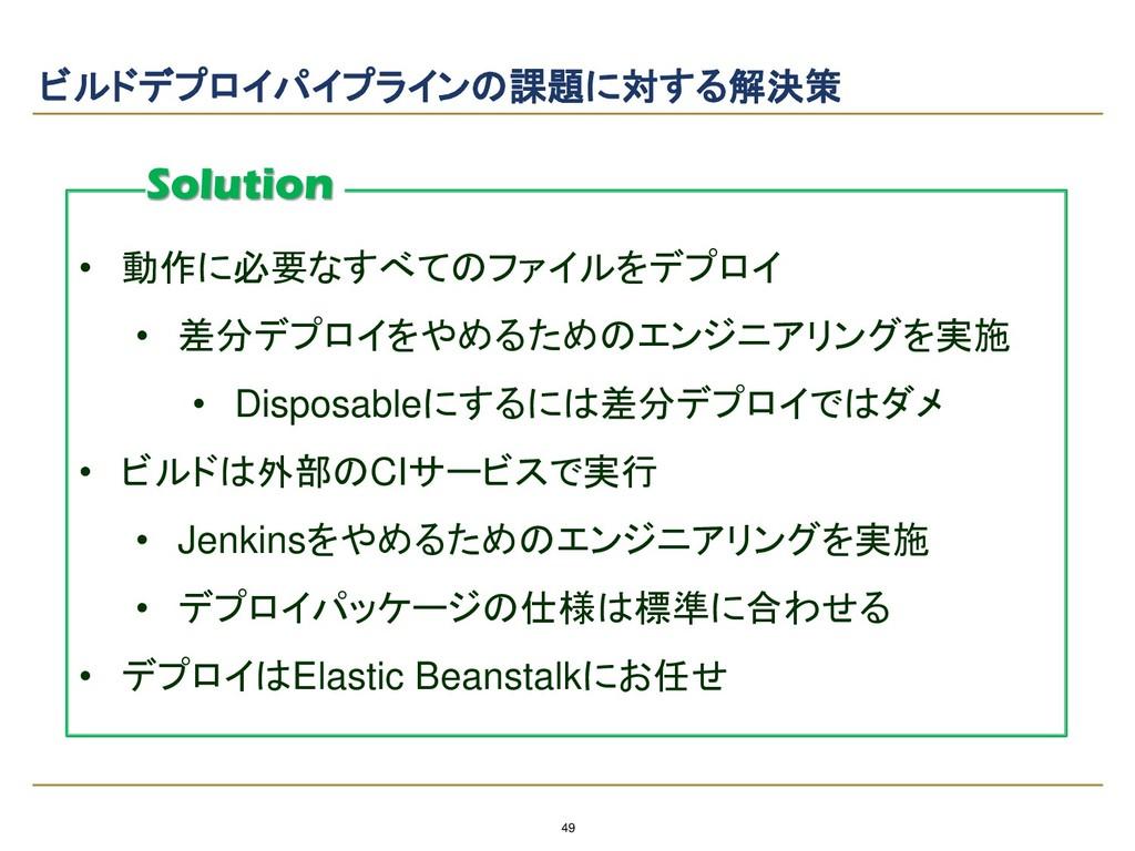 49 ビルドデプロイパイプラインの課題に対する解決策 • 動作に必要なすべてのファイルをデプロ...