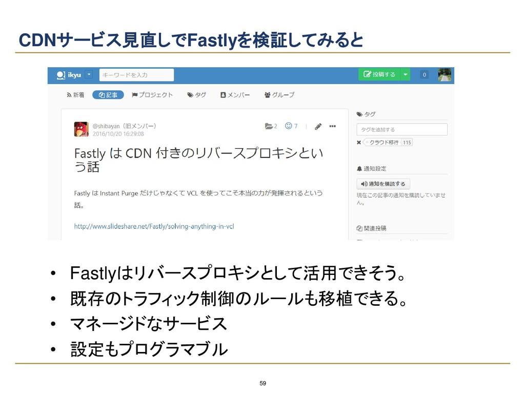 59 CDNサービス見直しでFastlyを検証してみると • Fastlyはリバースプロキシと...