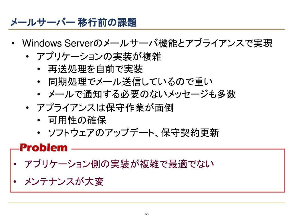 65 メールサーバー 移行前の課題 • Windows Serverのメールサーバ機能とアプラ...