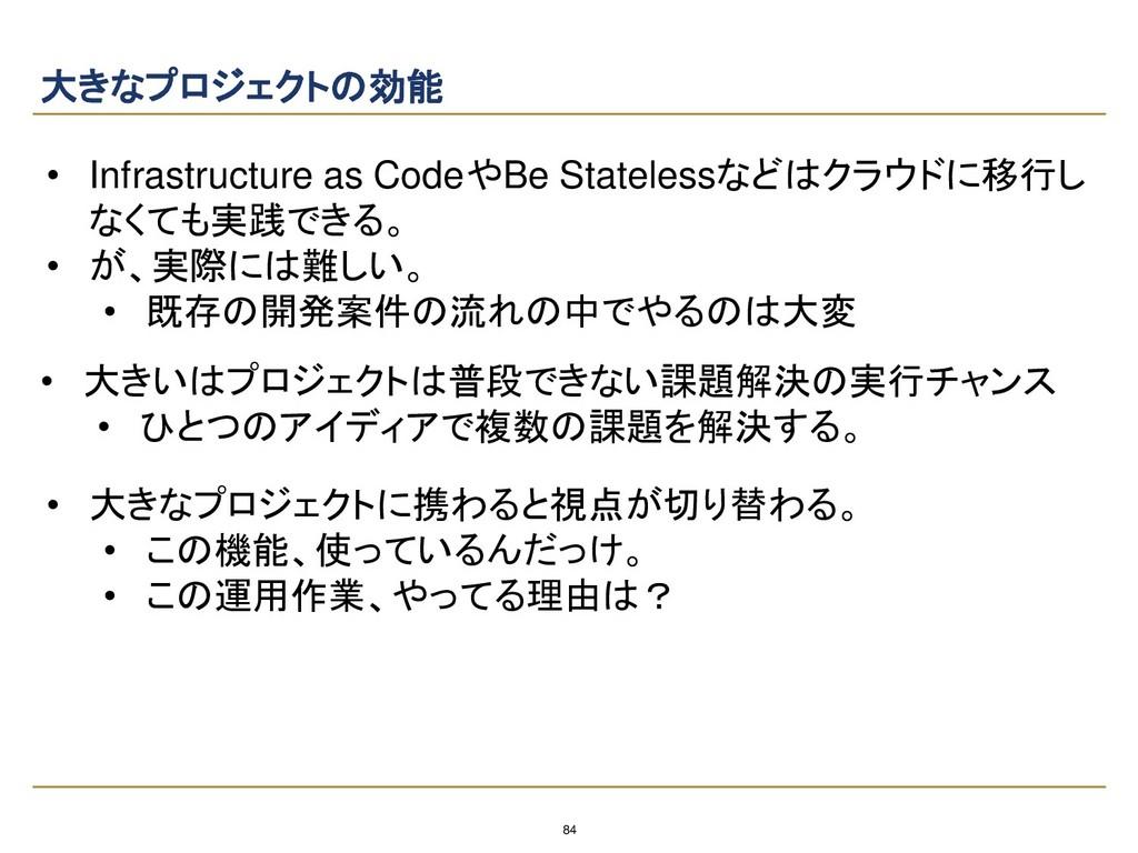 84 大きなプロジェクトの効能 • Infrastructure as CodeやBe Sta...