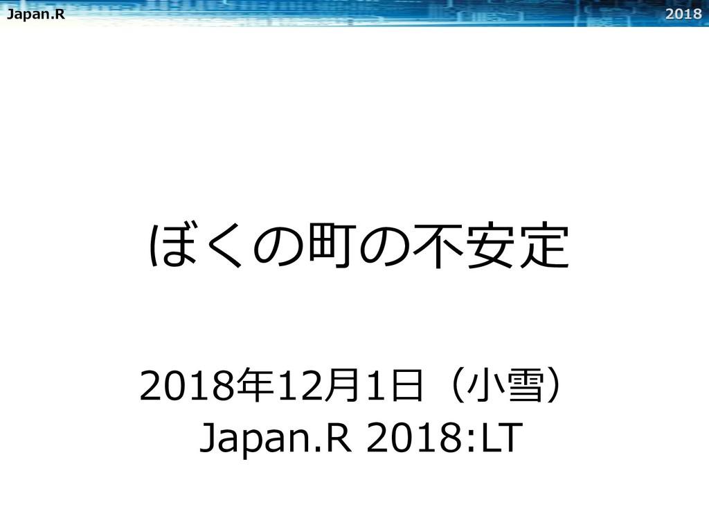 Japan.R 2018 ぼくの町の不安定 2018年12⽉1⽇(⼩雪) Japan.R 20...