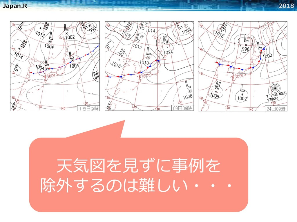 Japan.R 2018 天気図を⾒ずに事例を 除外するのは難しい・・・