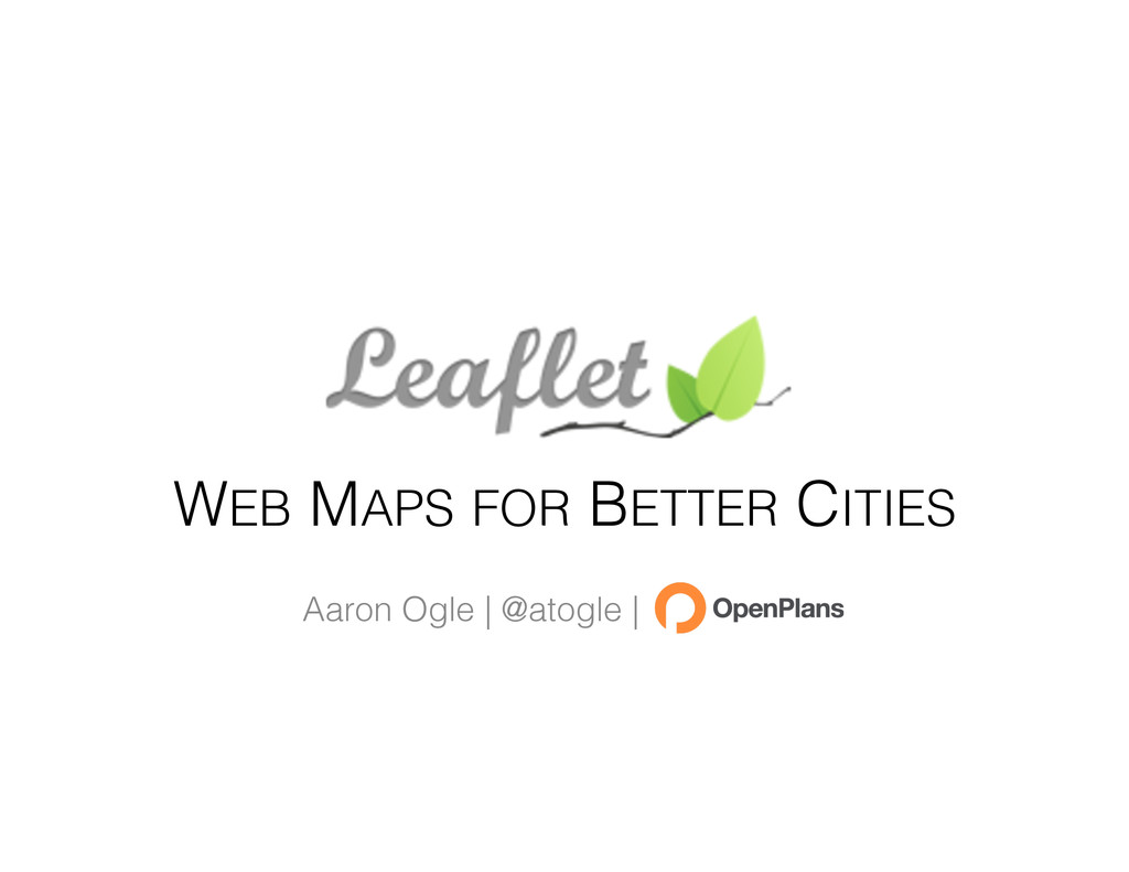 WEB MAPS FOR BETTER CITIES Aaron Ogle | @atogle...