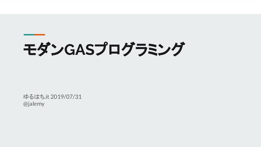 モダンGASプログラミング ゆるはち.it 2019/07/31 @jalemy