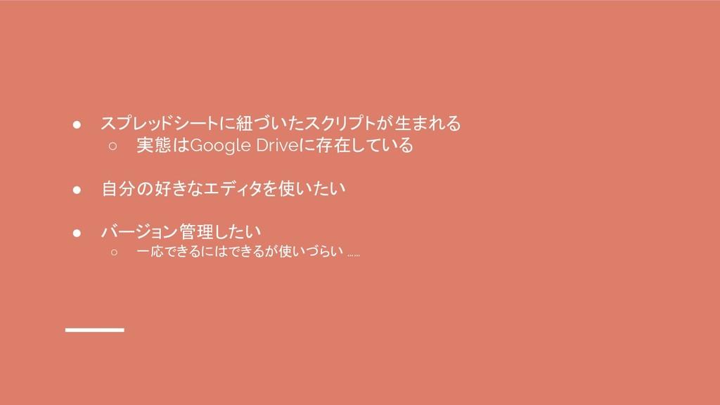 ● スプレッドシートに紐づいたスクリプトが生まれる ○ 実態はGoogle Driveに存在し...