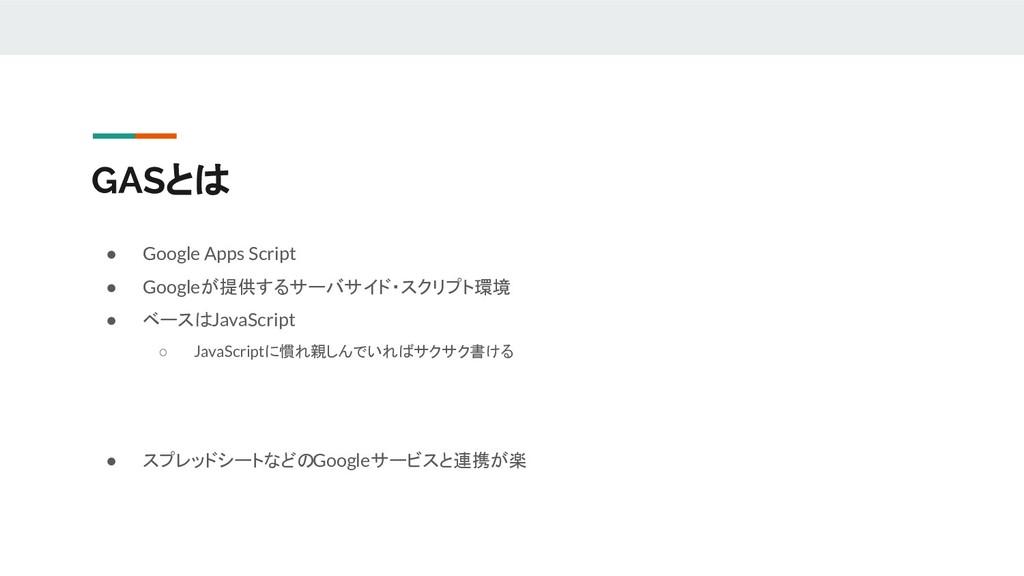 GASとは ● Google Apps Script ● Googleが提供するサーバサイド・...