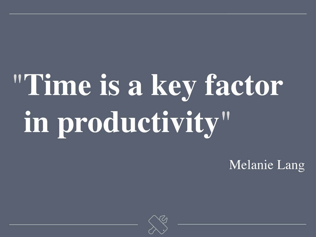 """Time is a key factor ""in productivity"" Melanie..."