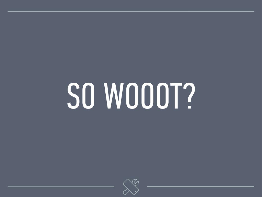 SO WOOOT?