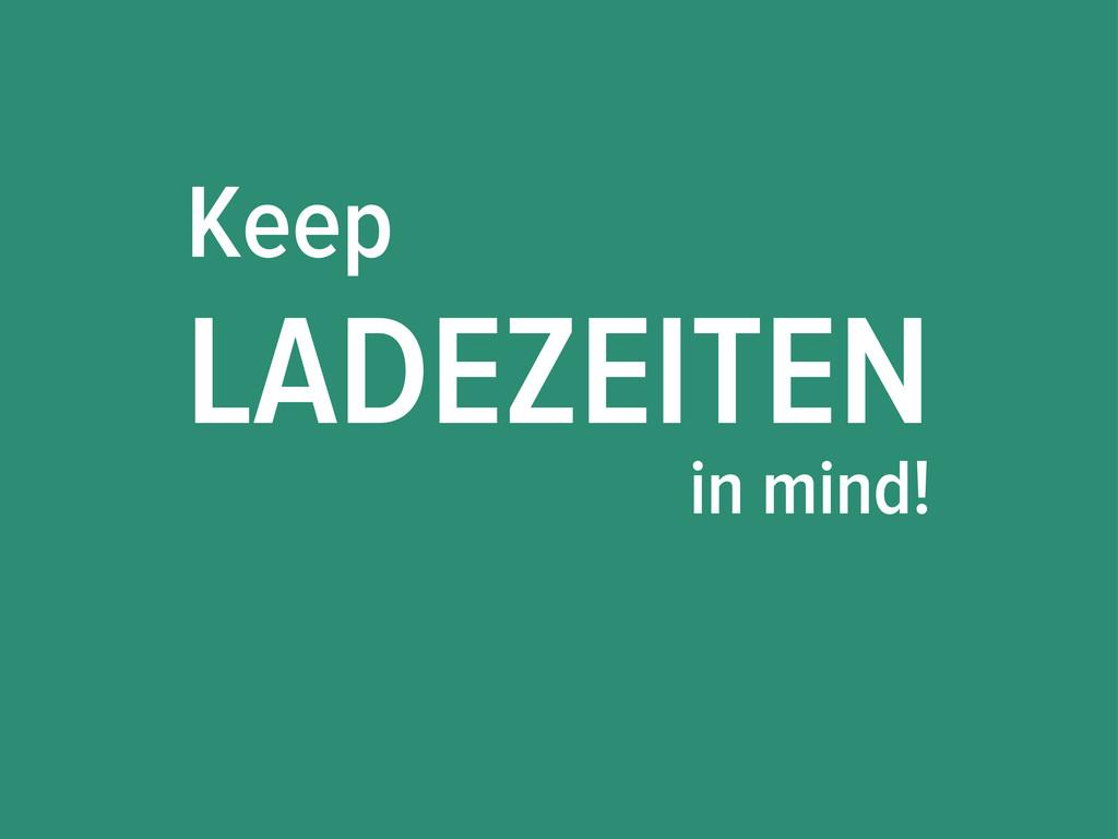 Keep LADEZEITEN in mind!