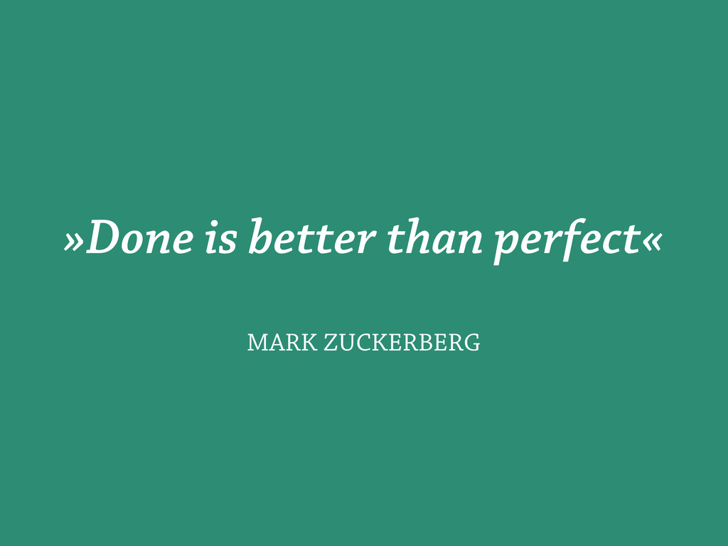 »Done is better than perfect« MARK ZUCKERBERG