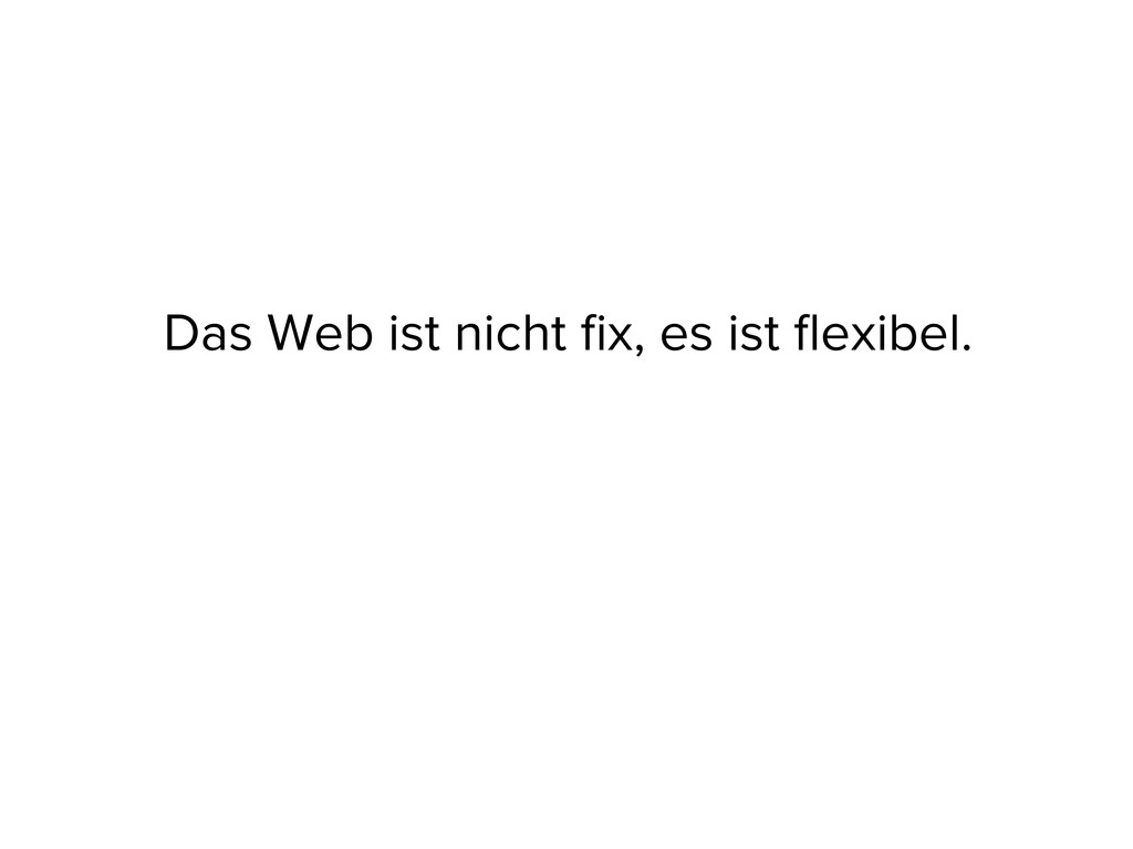 Das Web ist nicht fix, es ist flexibel.
