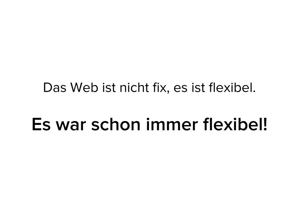 Das Web ist nicht fix, es ist flexibel. Es war sc...