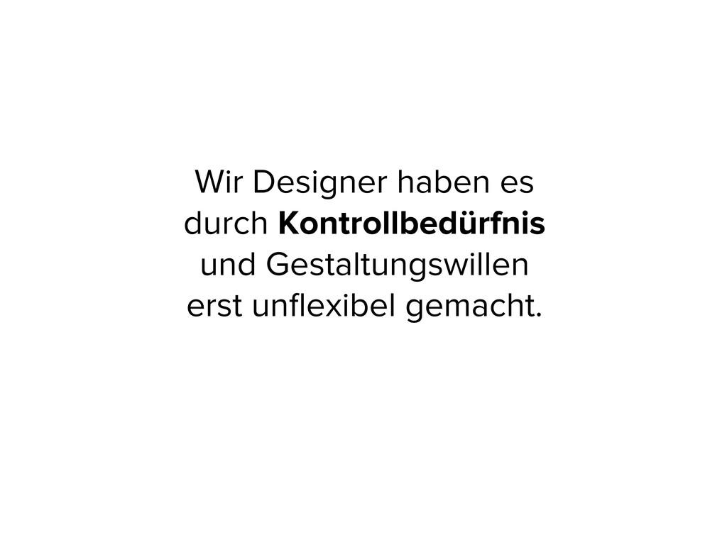 Wir Designer haben es durch Kontrollbedürfnis u...
