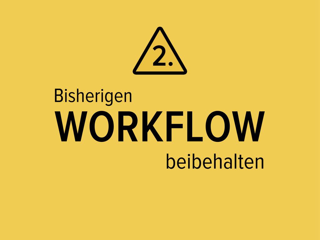 Bisherigen WORKFLOW beibehalten 2.