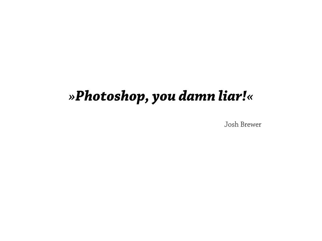 »Photoshop, you damn liar!« Josh Brewer