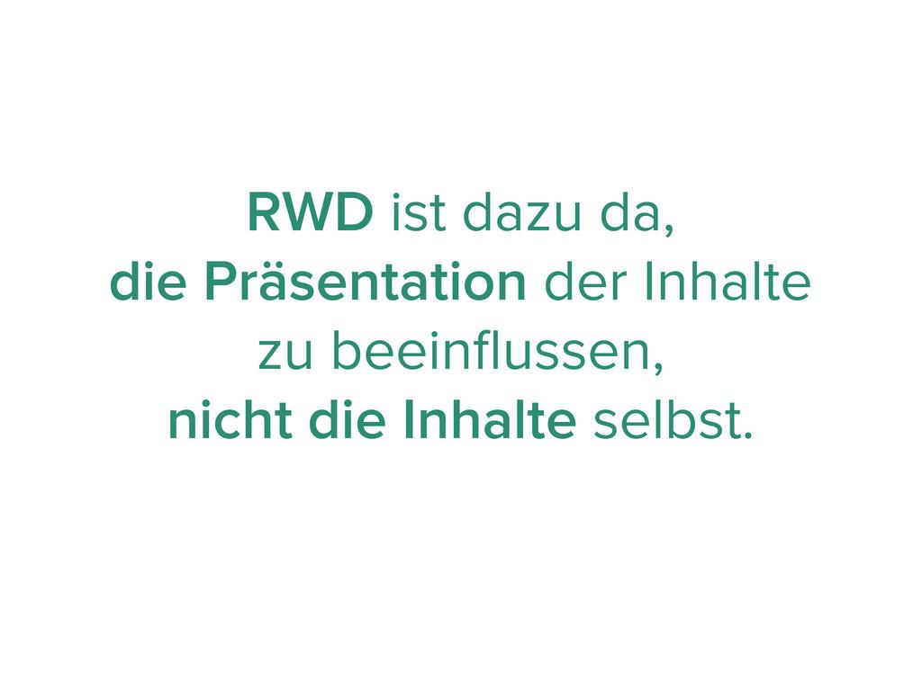 RWD ist dazu da, die Präsentation der Inhalte z...