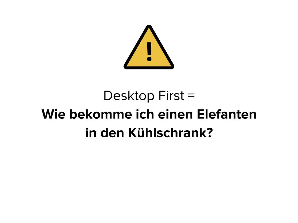 Desktop First = Wie bekomme ich einen Elefanten...