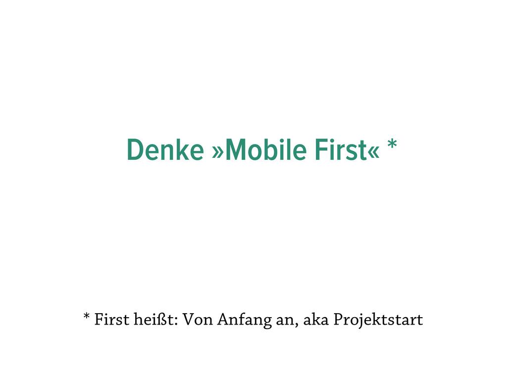 Denke »Mobile First« * * First heißt: Von Anfan...