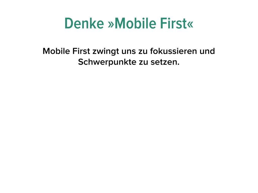 Denke »Mobile First« Mobile First zwingt uns zu...
